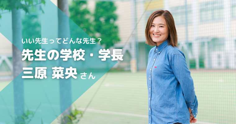 """子どもに寄り添い、心に学びの火をともす""""いい先生""""は日本中にいます/先生の学校学長・三原菜央"""