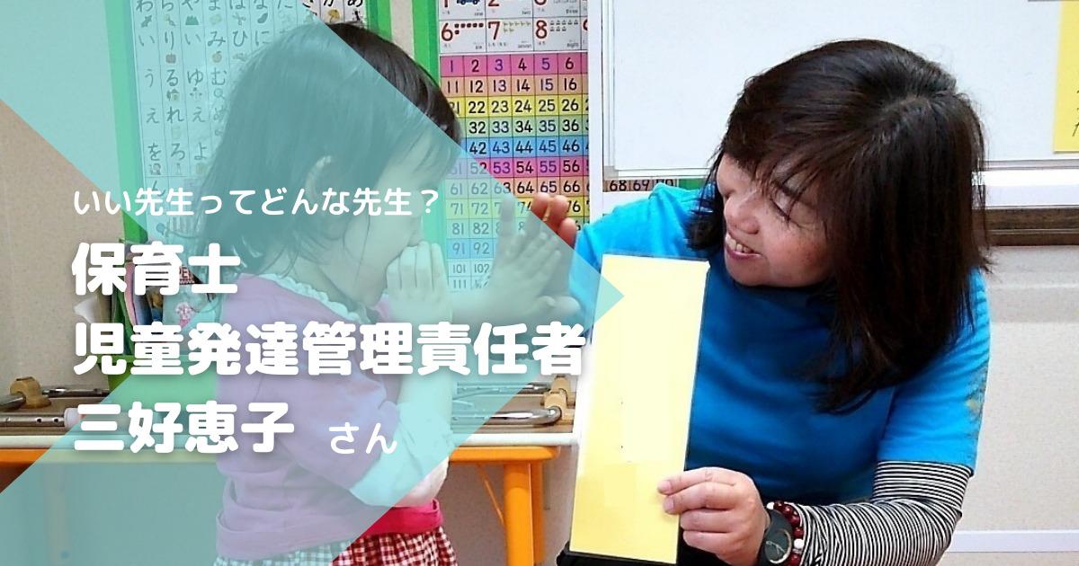 「いい先生」像はどの親にもある。けれど、全ての出会いに学びがある!/保育士、児童発達管理責任者・三好恵子