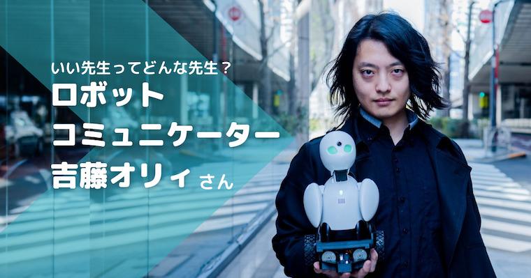 """""""いい先生""""とは自分に合う先生。相性を知ることは自分自身を知るきっかけになる/ロボットコミュニケーター・吉藤オリィ"""